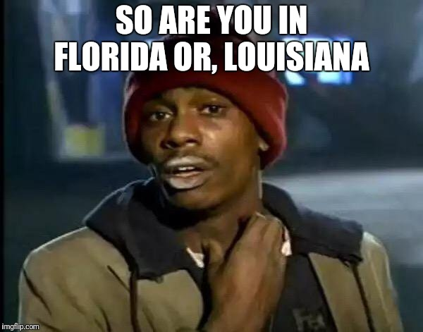 Y'all Got Any More Of That Meme | SO ARE YOU IN FLORIDA OR, LOUISIANA | image tagged in memes,y'all got any more of that | made w/ Imgflip meme maker