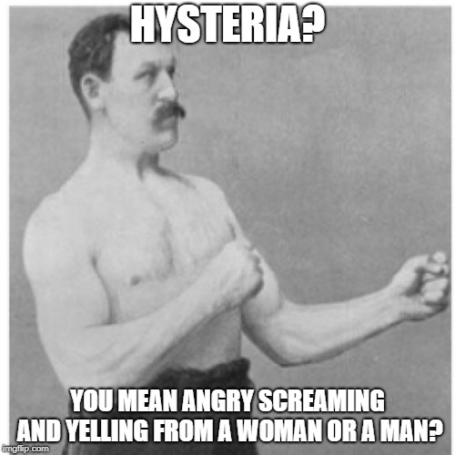 Overly Manly Man | HYSTERIA? YOU MEAN ANGRY SCREAMING AND YELLING FROM A WOMAN OR A MAN? | image tagged in memes,overly manly man,yelling,defense,hysterical,angry man | made w/ Imgflip meme maker