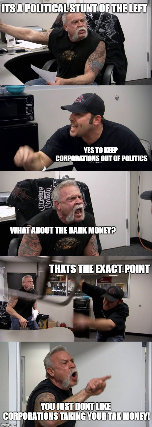 American Chopper Argument | ITS A POLITICAL STUNT OF THE LEFT YES TO KEEP CORPORATIONS OUT OF POLITICS WHAT ABOUT THE DARK MONEY? THATS THE EXACT POINT YOU JUST DONT LI | image tagged in memes,american chopper argument,maga,taxes,brett kavanaugh | made w/ Imgflip meme maker