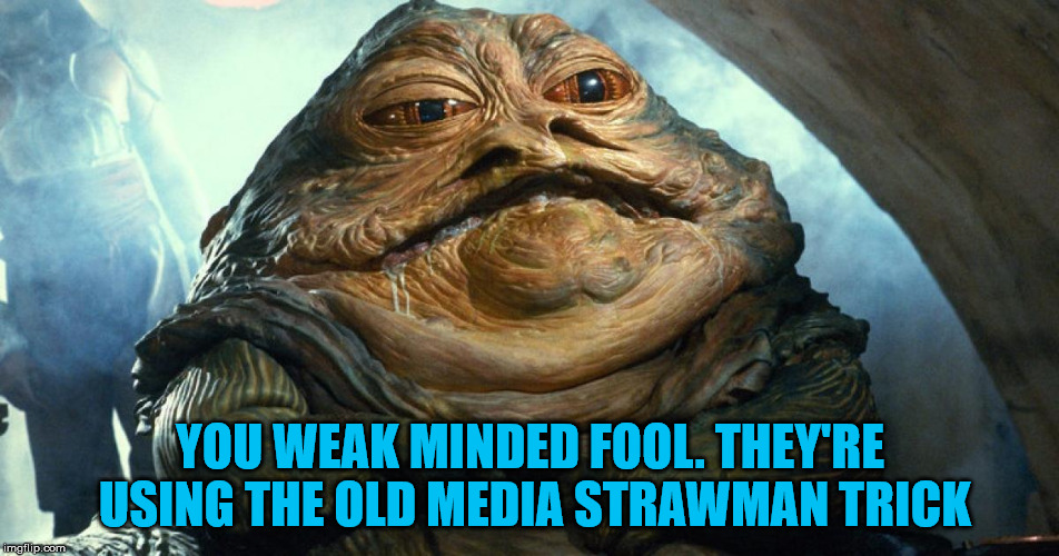 BASED JABBA | YOU WEAK MINDED FOOL. THEY'RE USING THE OLD MEDIA STRAWMAN TRICK | image tagged in star wars,jabba the hutt,msm,msm lies,biased media | made w/ Imgflip meme maker