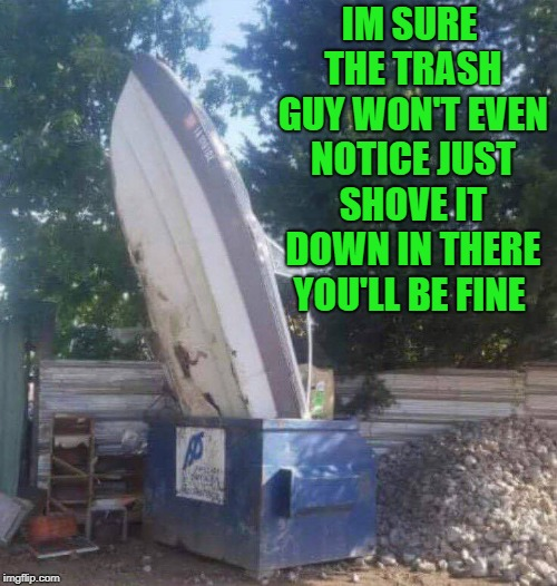 boat trash | IM SURE THE TRASH GUY WON'T EVEN NOTICE JUST SHOVE IT DOWN IN THERE YOU'LL BE FINE | image tagged in trash,boat | made w/ Imgflip meme maker