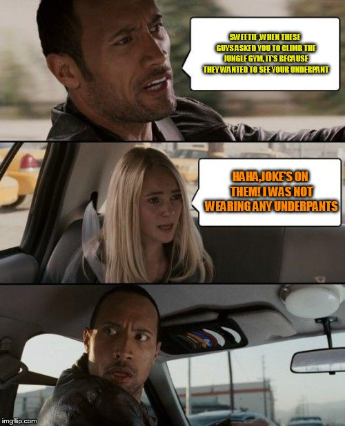 The Rock Driving | SWEETIE ,WHEN THESE GUYS ASKED YOU TO CLIMB THE JUNGLE GYM, IT'S BECAUSE THEY WANTED TO SEE YOUR UNDERPANT HAHA,JOKE'S ON THEM! I WAS NOT WE | image tagged in memes,the rock driving | made w/ Imgflip meme maker