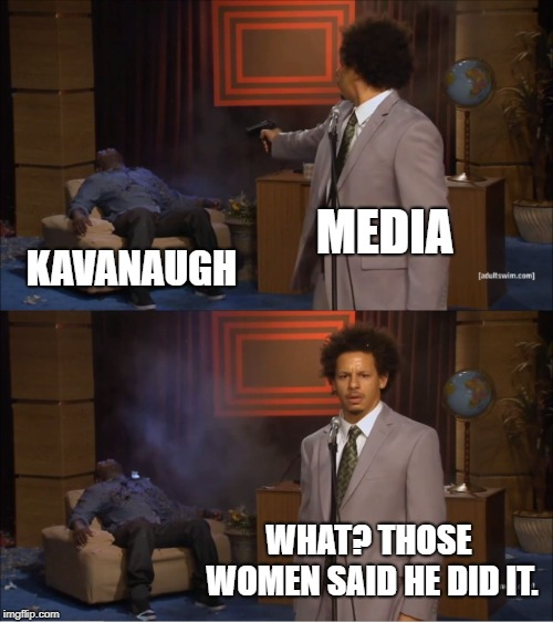 Who Killed Hannibal Meme | MEDIA KAVANAUGH WHAT? THOSE WOMEN SAID HE DID IT. | image tagged in memes,who killed hannibal | made w/ Imgflip meme maker
