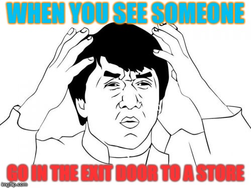 I Don't Know why, But that really Annoys me | WHEN YOU SEE SOMEONE GO IN THE EXIT DOOR TO A STORE | image tagged in memes,jackie chan wtf,exit door,store | made w/ Imgflip meme maker