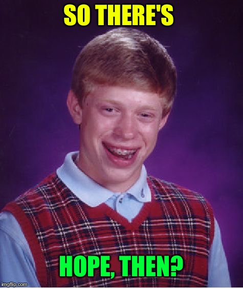 Bad Luck Brian Meme | SO THERE'S HOPE, THEN? | image tagged in memes,bad luck brian | made w/ Imgflip meme maker