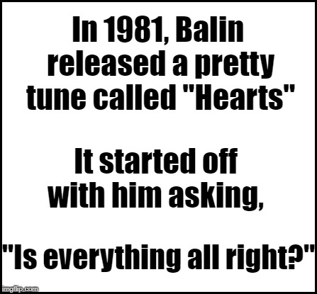 "blank | In 1981, Balin released a pretty tune called ""Hearts"" It started off with him asking, ""Is everything all right?"" 