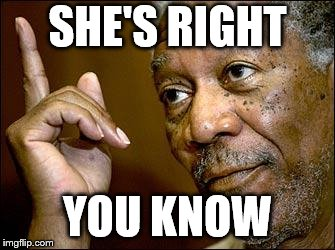 This Morgan Freeman | SHE'S RIGHT YOU KNOW | image tagged in this morgan freeman | made w/ Imgflip meme maker