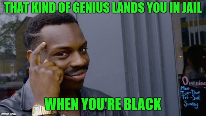 Roll Safe Think About It Meme | THAT KIND OF GENIUS LANDS YOU IN JAIL WHEN YOU'RE BLACK | image tagged in memes,roll safe think about it | made w/ Imgflip meme maker