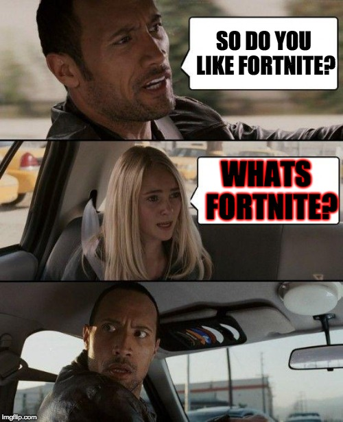 The Rock Driving Meme | SO DO YOU LIKE FORTNITE? WHATS  FORTNITE? | image tagged in memes,the rock driving | made w/ Imgflip meme maker