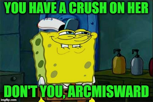 Dont You Squidward Meme | YOU HAVE A CRUSH ON HER DON'T YOU, ARCMISWARD | image tagged in memes,dont you squidward | made w/ Imgflip meme maker