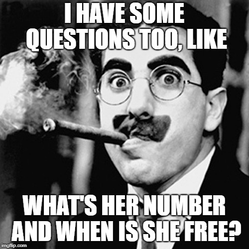 I HAVE SOME QUESTIONS TOO, LIKE WHAT'S HER NUMBER AND WHEN IS SHE FREE? | made w/ Imgflip meme maker