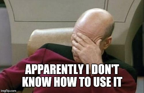 Captain Picard Facepalm Meme | APPARENTLY I DON'T KNOW HOW TO USE IT | image tagged in memes,captain picard facepalm | made w/ Imgflip meme maker