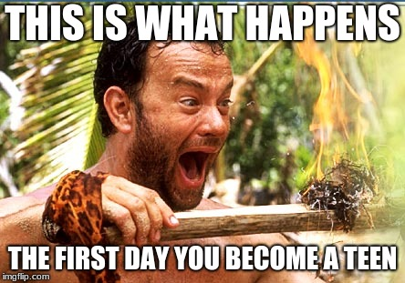 Castaway Fire | THIS IS WHAT HAPPENS THE FIRST DAY YOU BECOME A TEEN | image tagged in memes,castaway fire | made w/ Imgflip meme maker