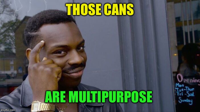 Roll Safe Think About It Meme | THOSE CANS ARE MULTIPURPOSE | image tagged in memes,roll safe think about it | made w/ Imgflip meme maker