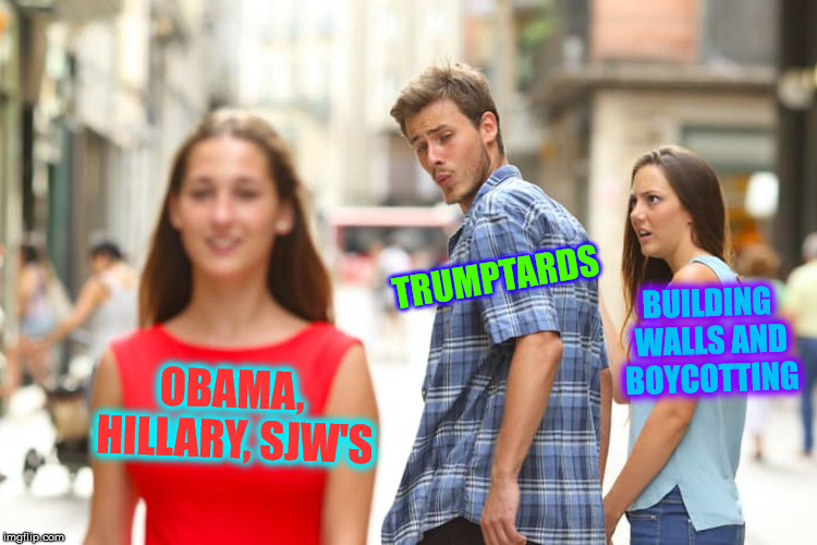 Distracted Boyfriend Meme | OBAMA, HILLARY, SJW'S TRUMPTARDS BUILDING WALLS AND BOYCOTTING | image tagged in memes,distracted boyfriend | made w/ Imgflip meme maker