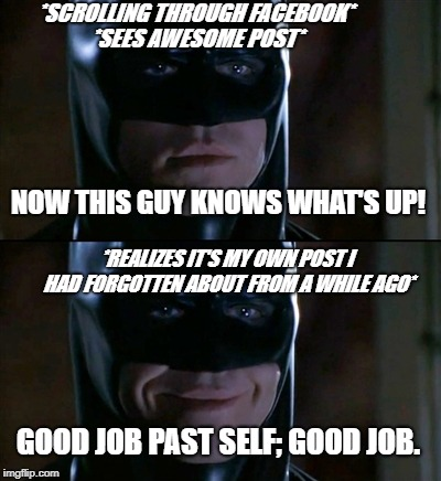My memory is a little lacking though. | *SCROLLING THROUGH FACEBOOK* *REALIZES IT'S MY OWN POST I HAD FORGOTTEN ABOUT FROM A WHILE AGO* *SEES AWESOME POST* NOW THIS GUY KNOWS WHAT' | image tagged in memes,batman smiles | made w/ Imgflip meme maker