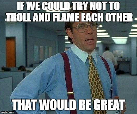 That Would Be Great Meme | IF WE COULD TRY NOT TO TROLL AND FLAME EACH OTHER THAT WOULD BE GREAT | image tagged in memes,that would be great | made w/ Imgflip meme maker