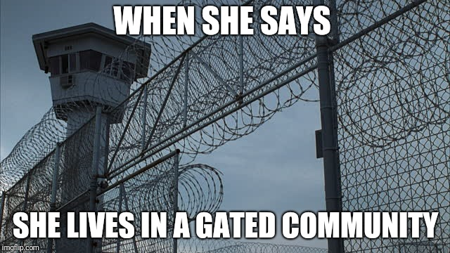 WHEN SHE SAYS SHE LIVES IN A GATED COMMUNITY | image tagged in internet dating,community,dark humor,prison | made w/ Imgflip meme maker