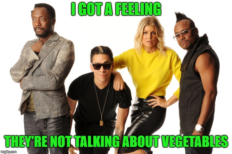 I GOT A FEELING THEY'RE NOT TALKING ABOUT VEGETABLES | made w/ Imgflip meme maker