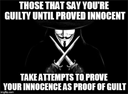 V For Vendetta | THOSE THAT SAY YOU'RE GUILTY UNTIL PROVED INNOCENT TAKE ATTEMPTS TO PROVE YOUR INNOCENCE AS PROOF OF GUILT | image tagged in memes,v for vendetta | made w/ Imgflip meme maker
