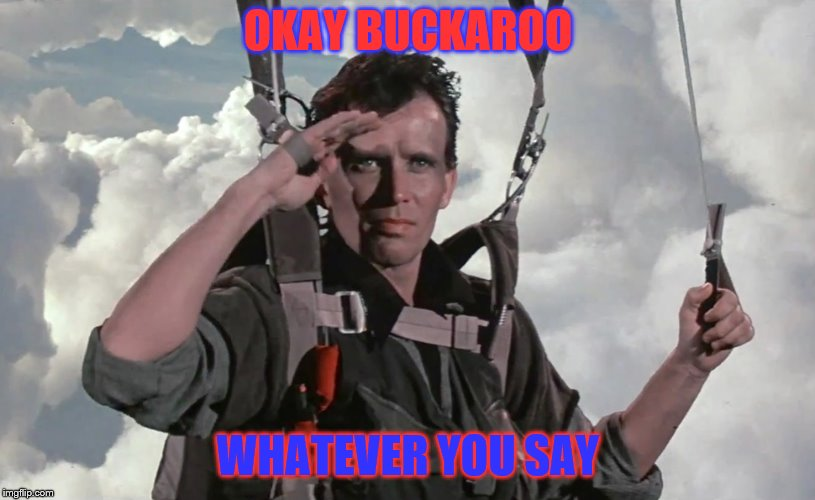 BuckarooSupports | OKAY BUCKAROO WHATEVER YOU SAY | image tagged in buckaroosupports | made w/ Imgflip meme maker