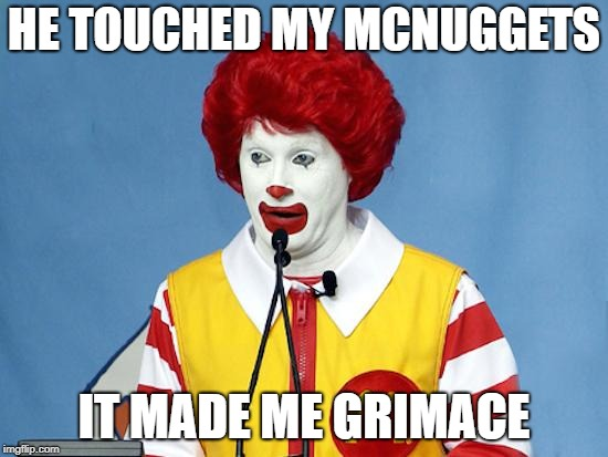 Ronald McDonald | HE TOUCHED MY MCNUGGETS IT MADE ME GRIMACE | image tagged in ronald mcdonald | made w/ Imgflip meme maker