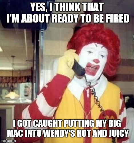 Ronald McDonald on the phone | YES, I THINK THAT I'M ABOUT READY TO BE FIRED I GOT CAUGHT PUTTING MY BIG MAC INTO WENDY'S HOT AND JUICY | image tagged in ronald mcdonald on the phone | made w/ Imgflip meme maker