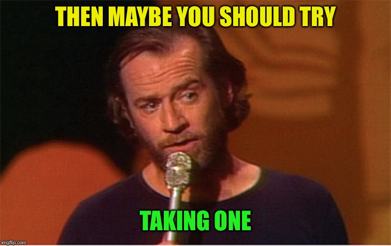 george carlin  | THEN MAYBE YOU SHOULD TRY TAKING ONE | image tagged in george carlin | made w/ Imgflip meme maker