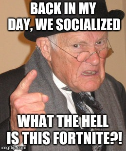 Back In My Day Meme | BACK IN MY DAY, WE SOCIALIZED WHAT THE HELL IS THIS FORTNITE?! | image tagged in memes,back in my day | made w/ Imgflip meme maker