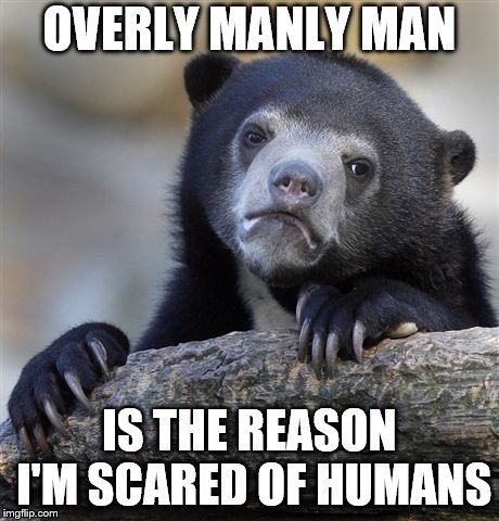 Confession Bear Meme | OVERLY MANLY MAN IS THE REASON I'M SCARED OF HUMANS | image tagged in memes,confession bear | made w/ Imgflip meme maker