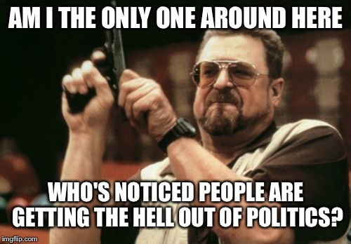 Am I The Only One Around Here Meme | AM I THE ONLY ONE AROUND HERE WHO'S NOTICED PEOPLE ARE GETTING THE HELL OUT OF POLITICS? | image tagged in memes,am i the only one around here | made w/ Imgflip meme maker