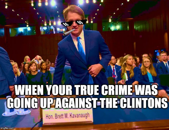 Kavanaugh | WHEN YOUR TRUE CRIME WAS GOING UP AGAINST THE CLINTONS | image tagged in bill clinton | made w/ Imgflip meme maker