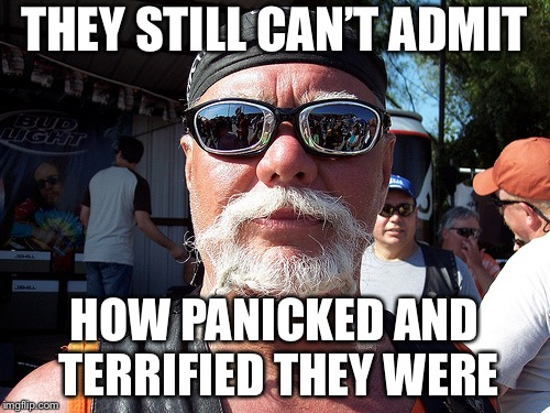 Tough Guy Wanna Be | THEY STILL CAN'T ADMIT HOW PANICKED AND TERRIFIED THEY WERE | image tagged in memes,tough guy wanna be | made w/ Imgflip meme maker