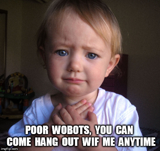 Compassionate Baby | POOR  WOBOTS,  YOU  CAN  COME  HANG  OUT  WIF  ME  ANYTIME | image tagged in compassionate baby | made w/ Imgflip meme maker