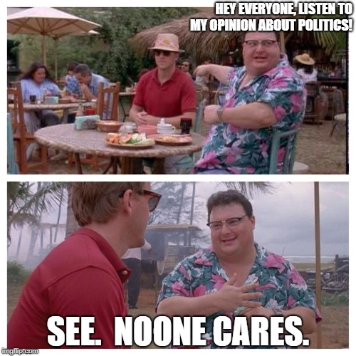 Jurassic Park Nedry meme |  HEY EVERYONE, LISTEN TO MY OPINION ABOUT POLITICS! SEE.  NOONE CARES. | image tagged in jurassic park nedry meme | made w/ Imgflip meme maker