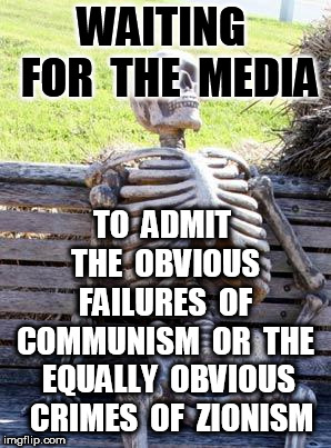Waiting Skeleton Meme | WAITING  FOR  THE  MEDIA TO  ADMIT  THE  OBVIOUS  FAILURES  OF  COMMUNISM  OR  THE  EQUALLY  OBVIOUS  CRIMES  OF  ZIONISM | image tagged in memes,waiting skeleton | made w/ Imgflip meme maker