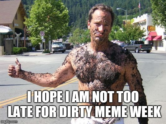 Going my way? | I HOPE I AM NOT TOO LATE FOR DIRTY MEME WEEK | image tagged in dirty meme week,mike rowe,hitchhiker | made w/ Imgflip meme maker