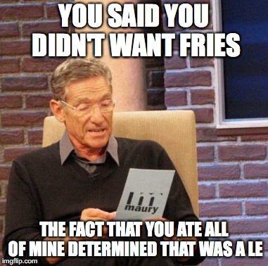 Maury Lie Detector Meme | YOU SAID YOU DIDN'T WANT FRIES THE FACT THAT YOU ATE ALL OF MINE DETERMINED THAT WAS A LE | image tagged in memes,maury lie detector | made w/ Imgflip meme maker