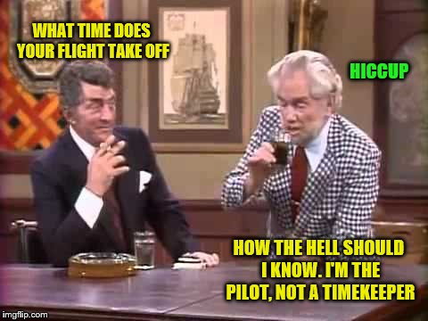 Classics | WHAT TIME DOES YOUR FLIGHT TAKE OFF HOW THE HELL SHOULD I KNOW. I'M THE PILOT, NOT A TIMEKEEPER HICCUP | image tagged in memes,drunk pilot,dean martin,foster brooks | made w/ Imgflip meme maker