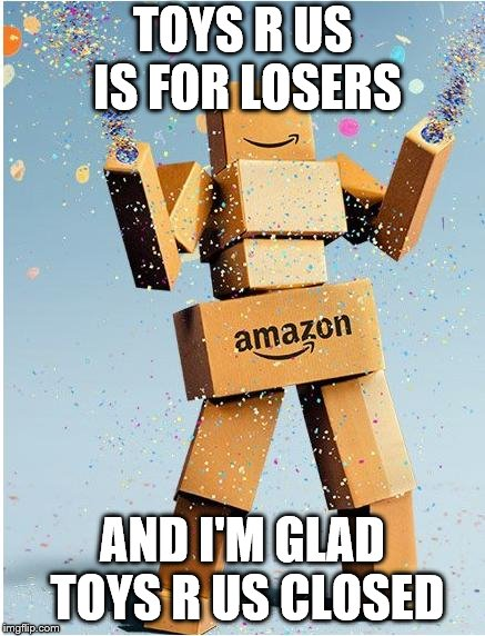 toys r us is stupid | TOYS R US IS FOR LOSERS AND I'M GLAD TOYS R US CLOSED | image tagged in amazon box man | made w/ Imgflip meme maker