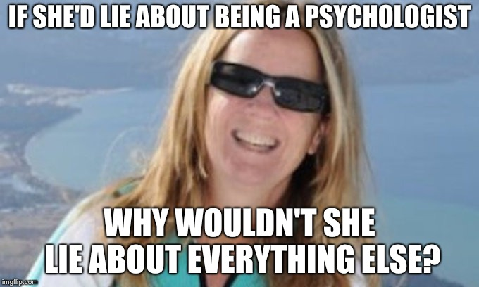 Christine Ford | IF SHE'D LIE ABOUT BEING A PSYCHOLOGIST WHY WOULDN'T SHE LIE ABOUT EVERYTHING ELSE? | image tagged in christine ford | made w/ Imgflip meme maker