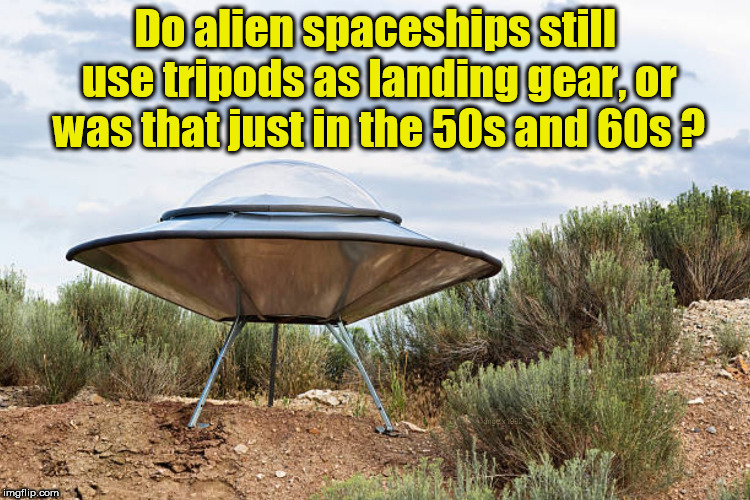 Do alien spaceships still use tripods as landing gear, or was that just in the 50s and 60s ? | image tagged in aliens,landing,spaceship,ufo,ufos,alien | made w/ Imgflip meme maker