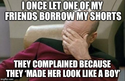 It's not my fault I wear boy shorts because I don't like bright pink short shorts | I ONCE LET ONE OF MY FRIENDS BORROW MY SHORTS THEY COMPLAINED BECAUSE THEY 'MADE HER LOOK LIKE A BOY' | image tagged in memes,captain picard facepalm,shorts | made w/ Imgflip meme maker