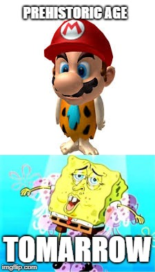 Gods of age |  PREHISTORIC AGE; TOMARROW | image tagged in super mario,sponge | made w/ Imgflip meme maker