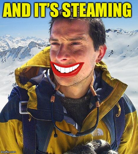 Bear Grylls Meme | AND IT'S STEAMING | image tagged in memes,bear grylls | made w/ Imgflip meme maker