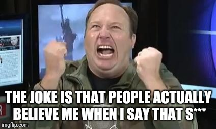 THE JOKE IS THAT PEOPLE ACTUALLY BELIEVE ME WHEN I SAY THAT S*** | image tagged in alex jones | made w/ Imgflip meme maker