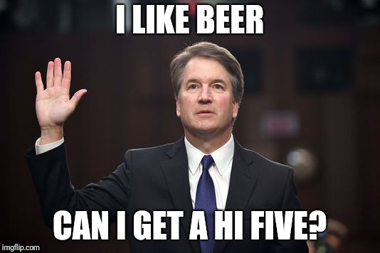 I like beer | I LIKE BEER CAN I GET A HI FIVE? | image tagged in brett kavanaugh,beer,high five | made w/ Imgflip meme maker