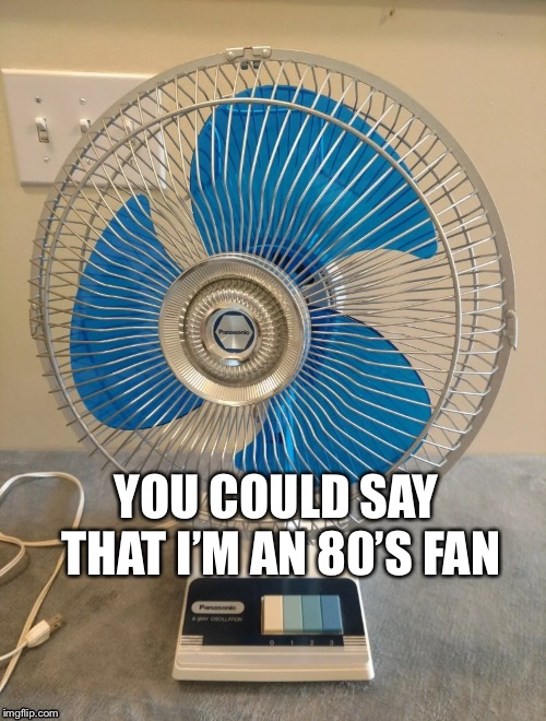 80's Fan | YOU COULD SAY THAT I'M AN 80'S FAN | image tagged in fan,1980s,retro | made w/ Imgflip meme maker