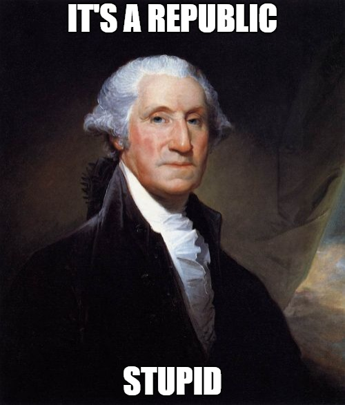George Washington | IT'S A REPUBLIC STUPID | image tagged in memes,george washington | made w/ Imgflip meme maker