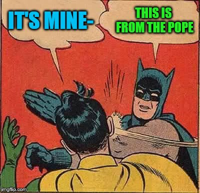 Batman Slapping Robin Meme | IT'S MINE- THIS IS FROM THE POPE | image tagged in memes,batman slapping robin | made w/ Imgflip meme maker